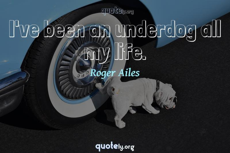 I've been an underdog all my life. by Roger Ailes