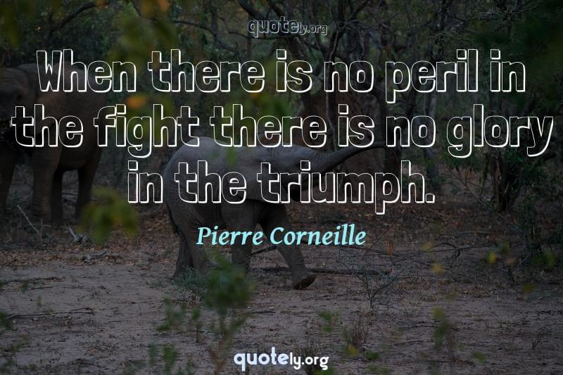 When there is no peril in the fight there is no glory in the triumph. by Pierre Corneille