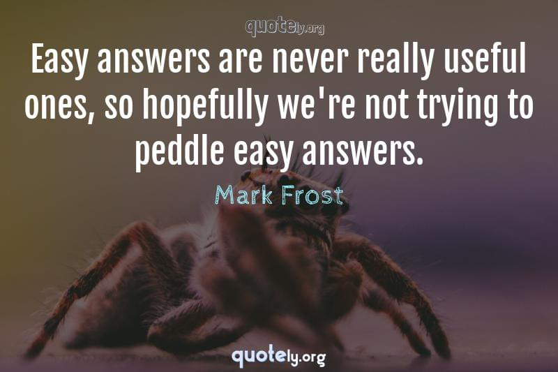 Easy answers are never really useful ones, so hopefully we're not trying to peddle easy answers. by Mark Frost