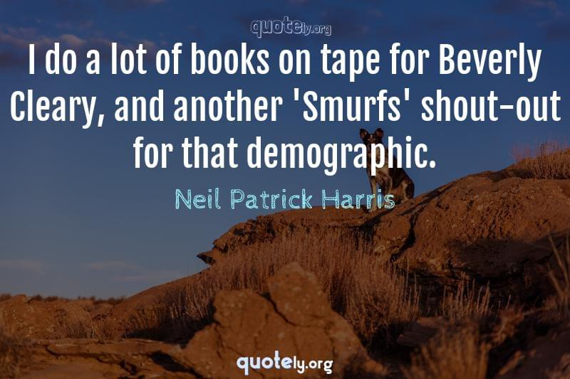 I do a lot of books on tape for Beverly Cleary, and another 'Smurfs' shout-out for that demographic. by Neil Patrick Harris