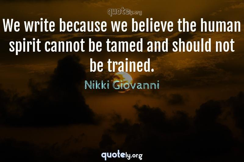 We write because we believe the human spirit cannot be tamed and should not be trained. by Nikki Giovanni