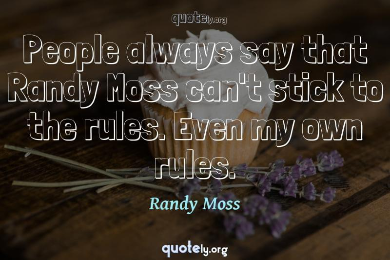 People always say that Randy Moss can't stick to the rules. Even my own rules. by Randy Moss