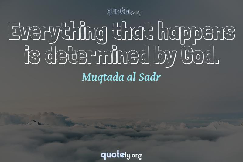 Everything that happens is determined by God. by Muqtada al Sadr