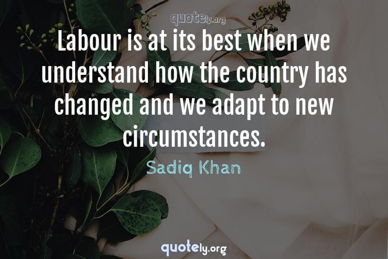 Labour is at its best when we understand how the country has changed and we adapt to new circumstances. by Sadiq Khan