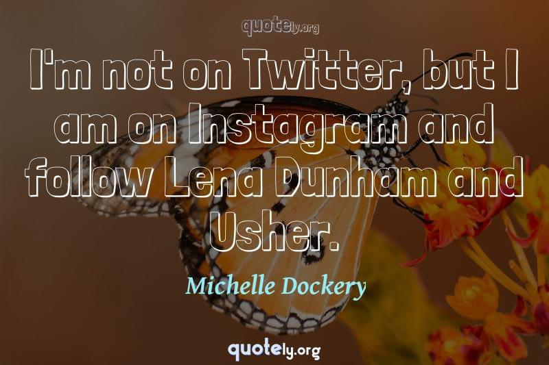 I'm not on Twitter, but I am on Instagram and follow Lena Dunham and Usher. by Michelle Dockery