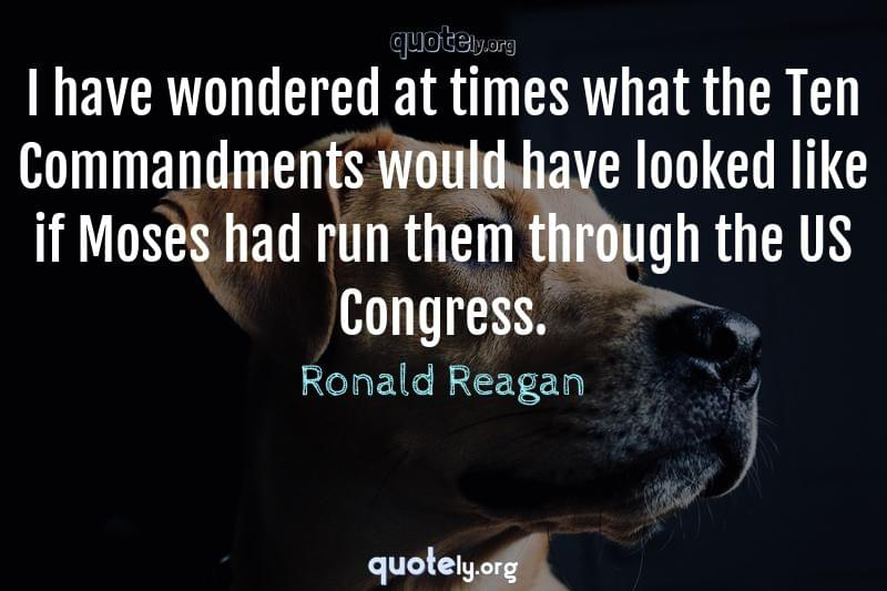 I have wondered at times what the Ten Commandments would have looked like if Moses had run them through the US Congress. by Ronald Reagan