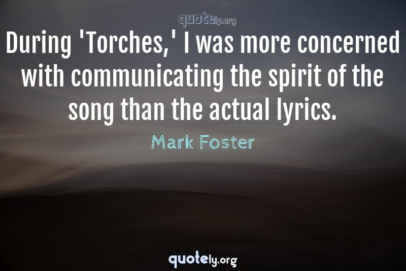 During 'Torches,' I was more concerned with communicating the spirit of the song than the actual lyrics. by Mark Foster