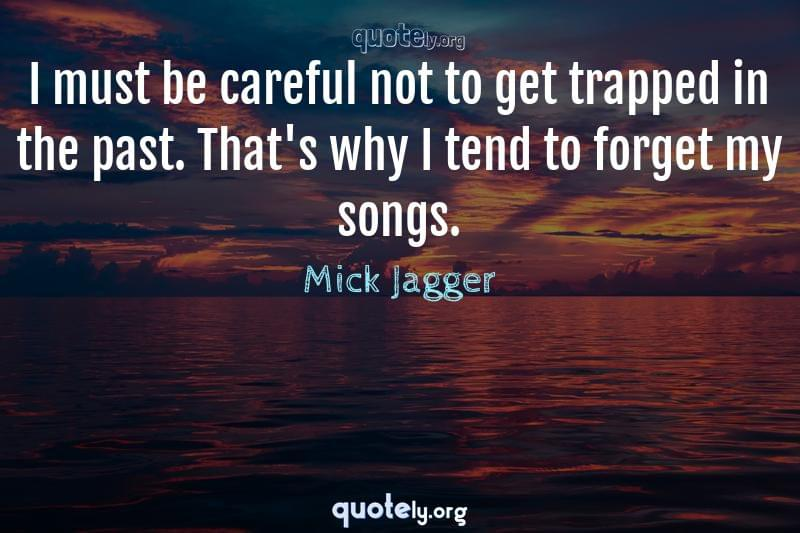 I must be careful not to get trapped in the past. That's why I tend to forget my songs. by Mick Jagger