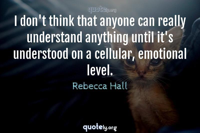 I don't think that anyone can really understand anything until it's understood on a cellular, emotional level. by Rebecca Hall