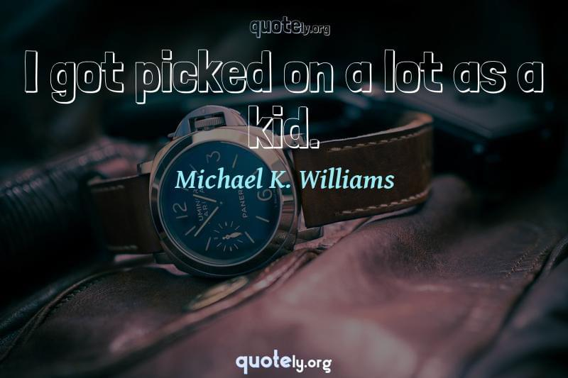I got picked on a lot as a kid. by Michael K. Williams