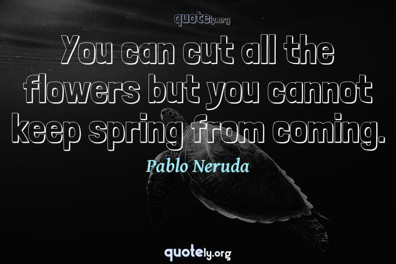 You can cut all the flowers but you cannot keep spring from coming. by Pablo Neruda