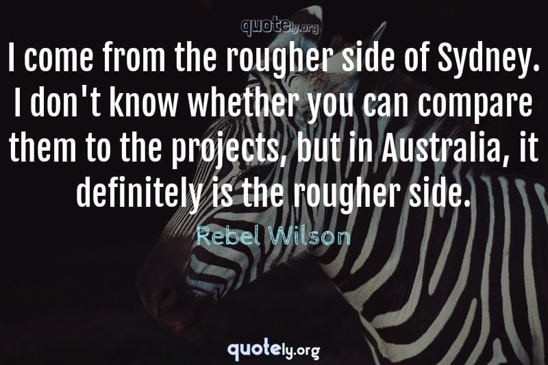I come from the rougher side of Sydney. I don't know whether you can compare them to the projects, but in Australia, it definitely is the rougher side. by Rebel Wilson