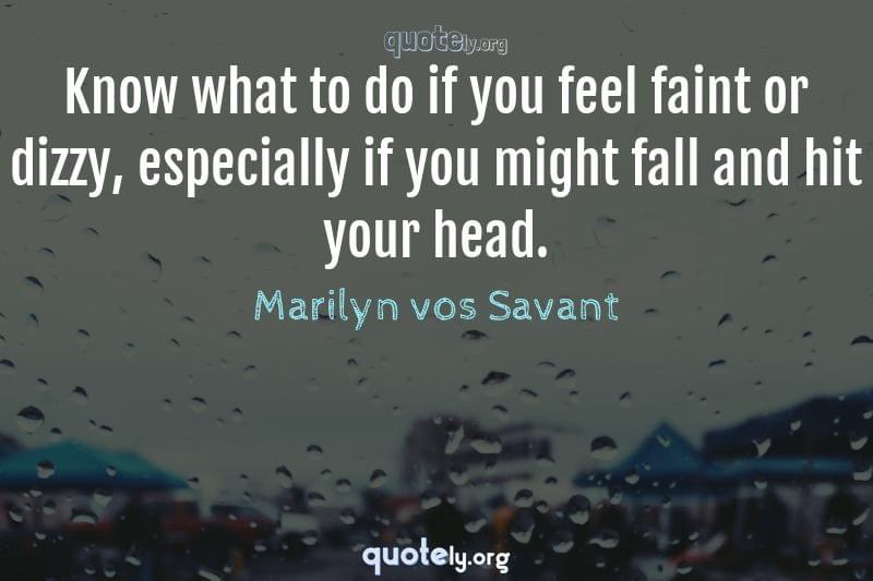 Know what to do if you feel faint or dizzy, especially if you might fall and hit your head. by Marilyn vos Savant