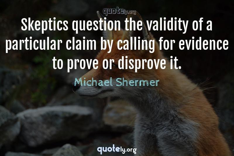 Skeptics question the validity of a particular claim by calling for evidence to prove or disprove it. by Michael Shermer