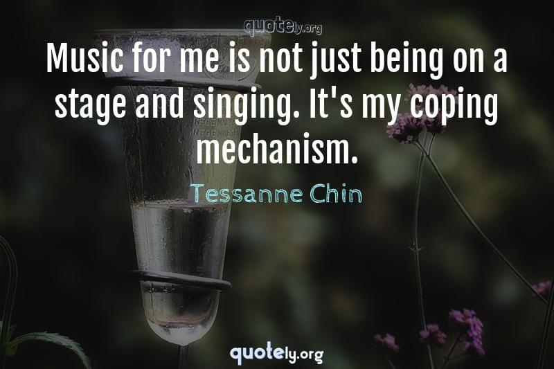 Music for me is not just being on a stage and singing. It's my coping mechanism. by Tessanne Chin