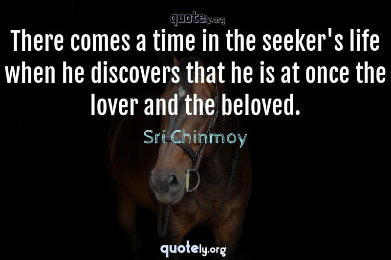 There comes a time in the seeker's life when he discovers that he is at once the lover and the beloved. by Sri Chinmoy