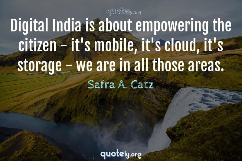Digital India is about empowering the citizen - it's mobile, it's cloud, it's storage - we are in all those areas. by Safra A. Catz
