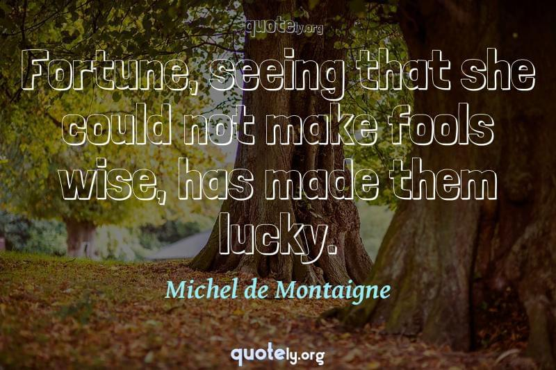 Fortune, seeing that she could not make fools wise, has made them lucky. by Michel de Montaigne