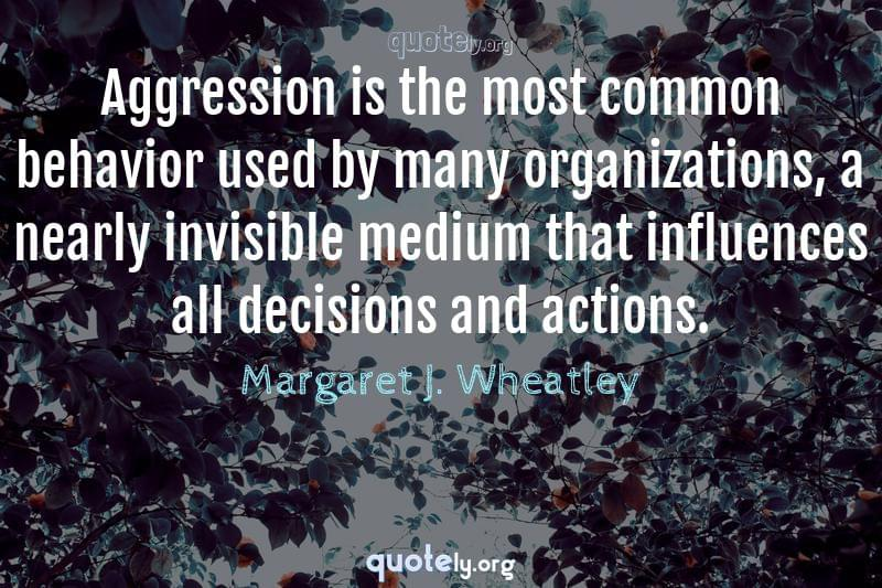 Aggression is the most common behavior used by many organizations, a nearly invisible medium that influences all decisions and actions. by Margaret J. Wheatley
