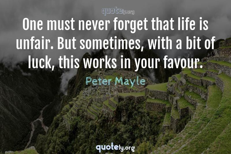 One must never forget that life is unfair. But sometimes, with a bit of luck, this works in your favour. by Peter Mayle