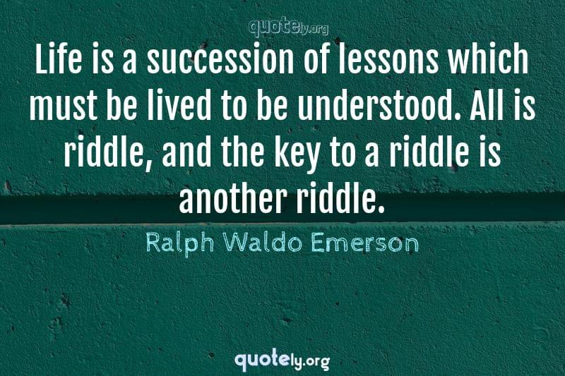 Life is a succession of lessons which must be lived to be understood. All is riddle, and the key to a riddle is another riddle. by Ralph Waldo Emerson