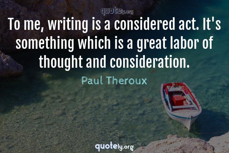 To me, writing is a considered act. It's something which is a great labor of thought and consideration. by Paul Theroux
