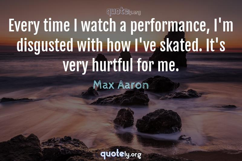 Every time I watch a performance, I'm disgusted with how I've skated. It's very hurtful for me. by Max Aaron