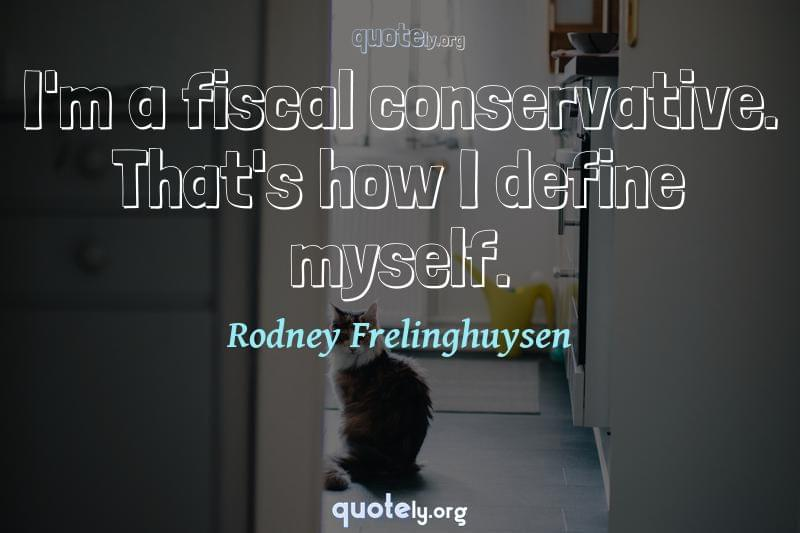 I'm a fiscal conservative. That's how I define myself. by Rodney Frelinghuysen