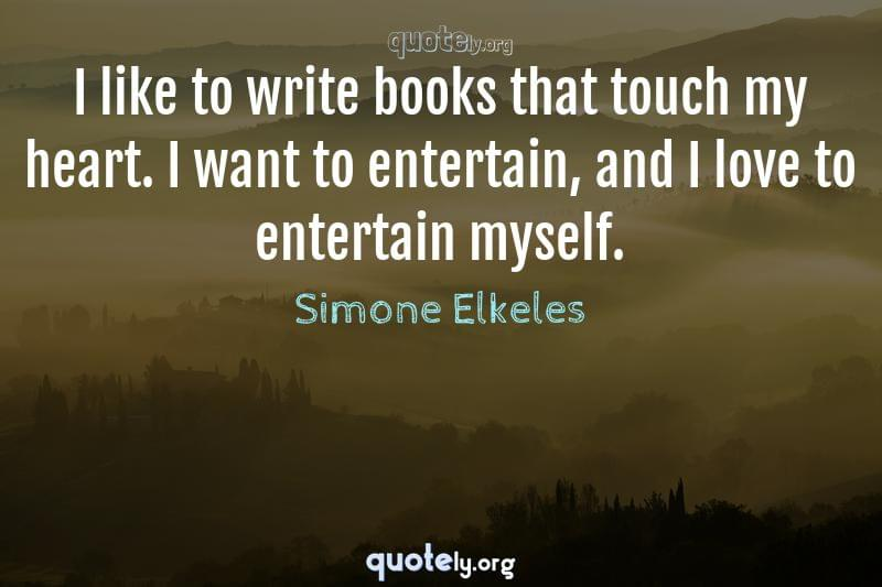 I like to write books that touch my heart. I want to entertain, and I love to entertain myself. by Simone Elkeles