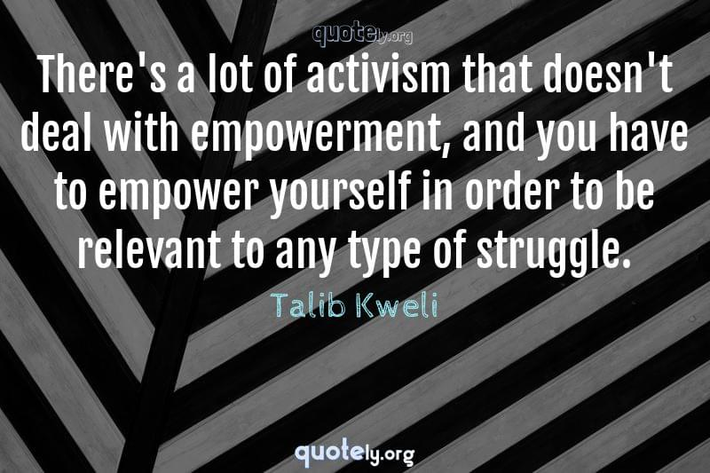 There's a lot of activism that doesn't deal with empowerment, and you have to empower yourself in order to be relevant to any type of struggle. by Talib Kweli