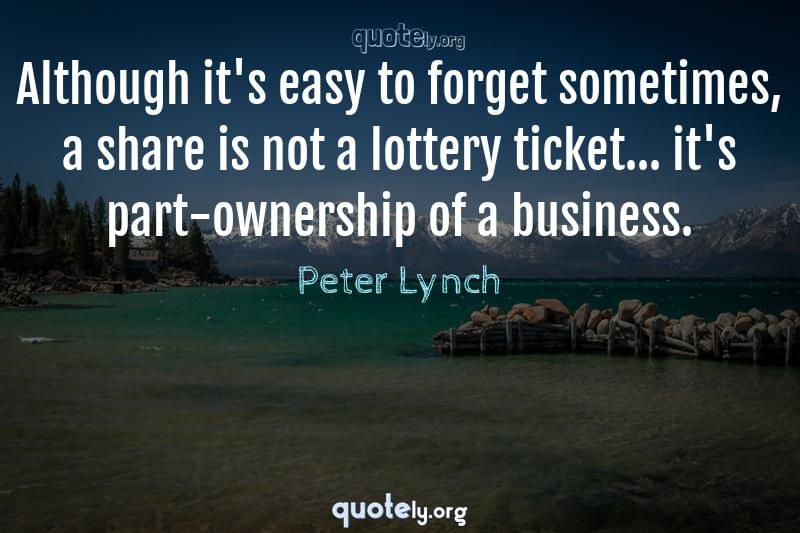 Although it's easy to forget sometimes, a share is not a lottery ticket... it's part-ownership of a business. by Peter Lynch