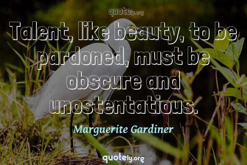 Talent, like beauty, to be pardoned, must be obscure and unostentatious. by Marguerite Gardiner