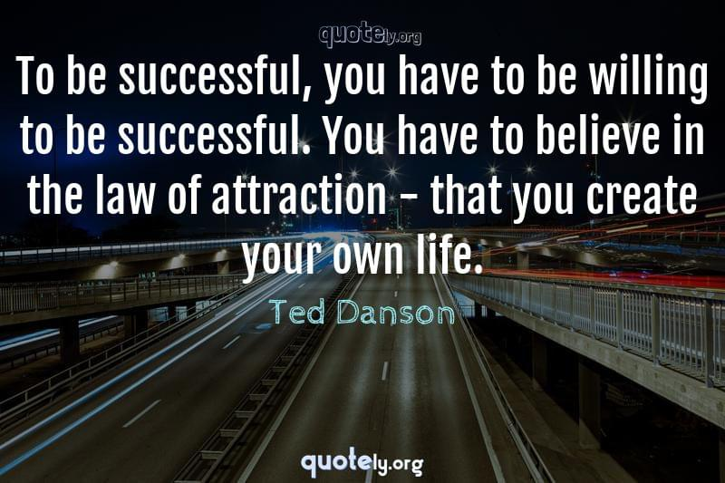 To be successful, you have to be willing to be successful. You have to believe in the law of attraction - that you create your own life. by Ted Danson