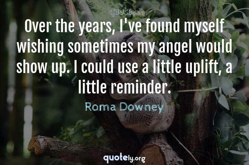 Over the years, I've found myself wishing sometimes my angel would show up. I could use a little uplift, a little reminder. by Roma Downey