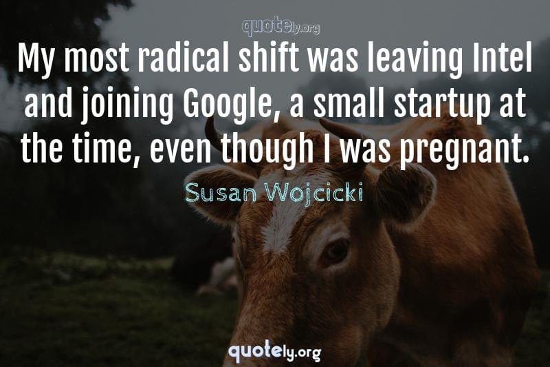 My most radical shift was leaving Intel and joining Google, a small startup at the time, even though I was pregnant. by Susan Wojcicki