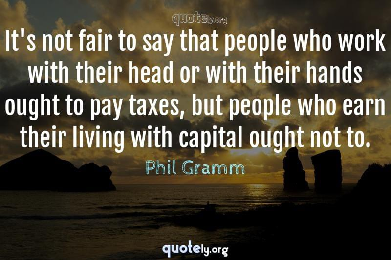It's not fair to say that people who work with their head or with their hands ought to pay taxes, but people who earn their living with capital ought not to. by Phil Gramm