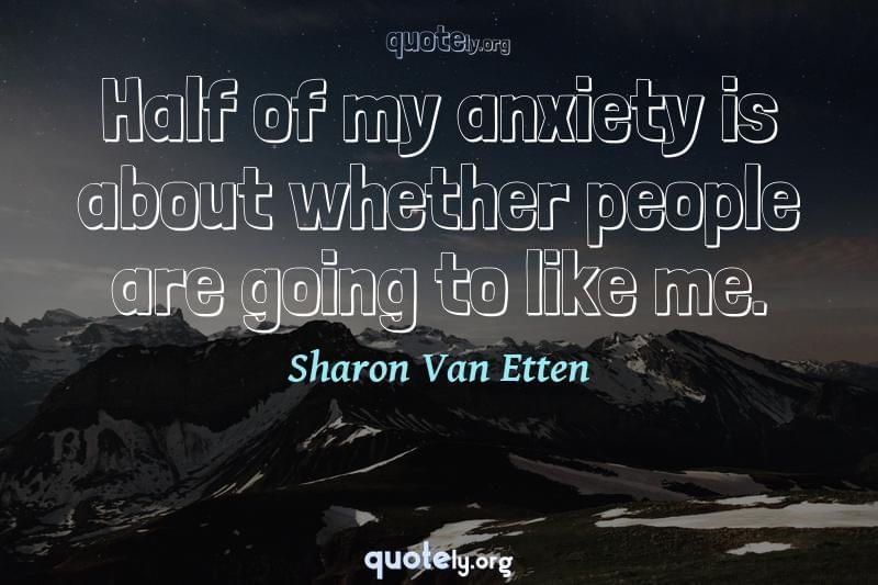 Half of my anxiety is about whether people are going to like me. by Sharon Van Etten