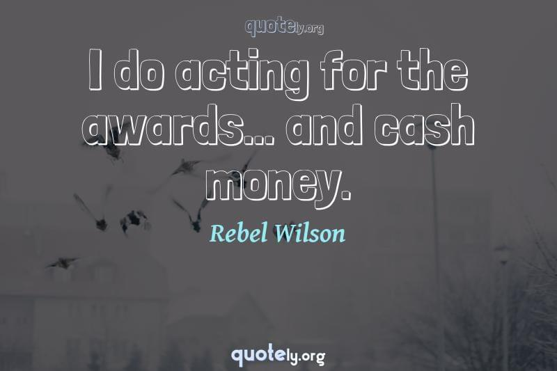 I do acting for the awards... and cash money. by Rebel Wilson
