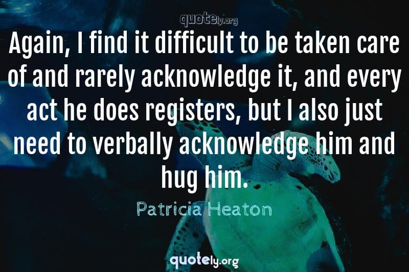 Again, I find it difficult to be taken care of and rarely acknowledge it, and every act he does registers, but I also just need to verbally acknowledge him and hug him. by Patricia Heaton