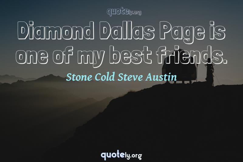 Diamond Dallas Page is one of my best friends. by Stone Cold Steve Austin