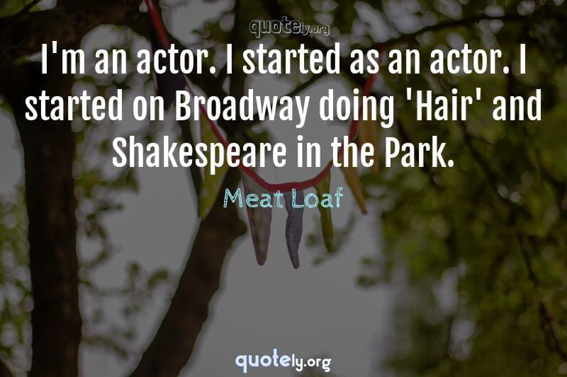 I'm an actor. I started as an actor. I started on Broadway doing 'Hair' and Shakespeare in the Park. by Meat Loaf