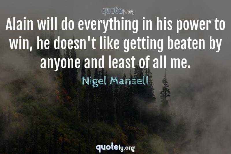 Alain will do everything in his power to win, he doesn't like getting beaten by anyone and least of all me. by Nigel Mansell