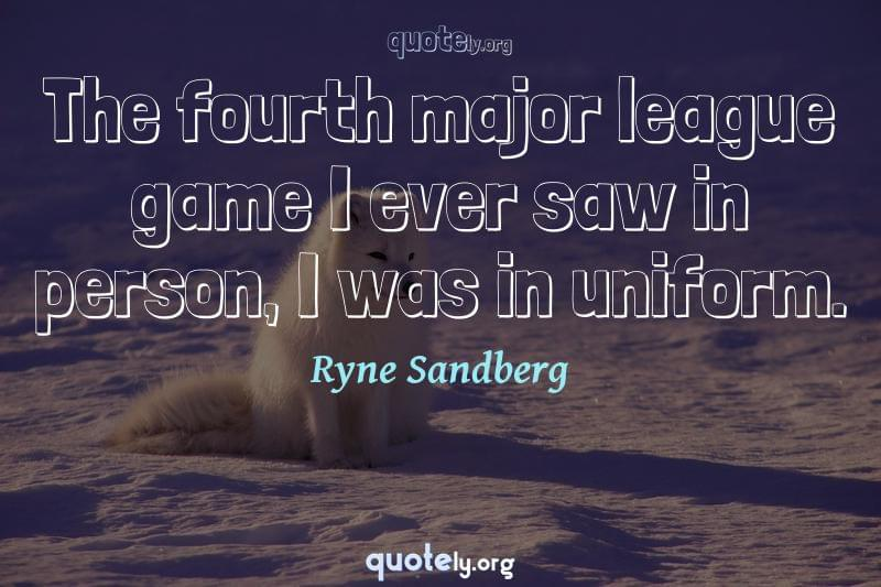 The fourth major league game I ever saw in person, I was in uniform. by Ryne Sandberg