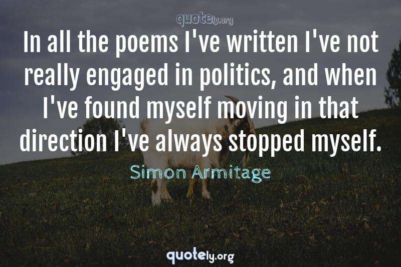 In all the poems I've written I've not really engaged in politics, and when I've found myself moving in that direction I've always stopped myself. by Simon Armitage