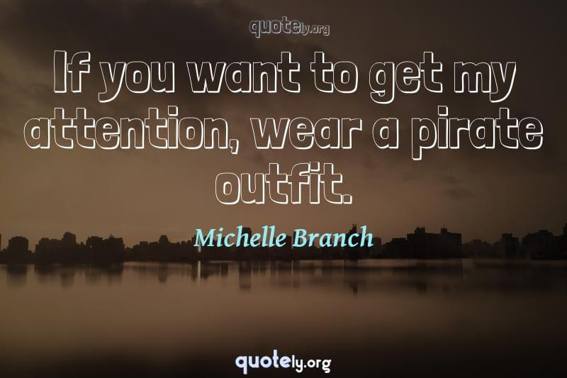 If you want to get my attention, wear a pirate outfit. by Michelle Branch