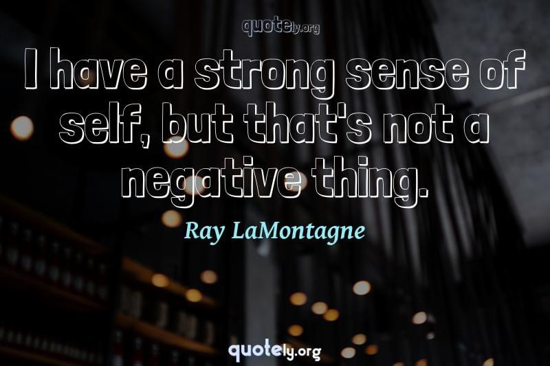 I have a strong sense of self, but that's not a negative thing. by Ray LaMontagne