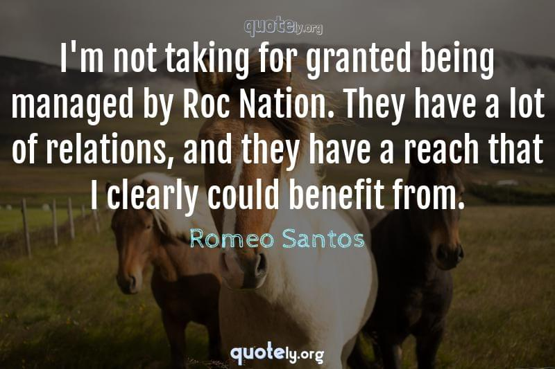 I'm not taking for granted being managed by Roc Nation. They have a lot of relations, and they have a reach that I clearly could benefit from. by Romeo Santos