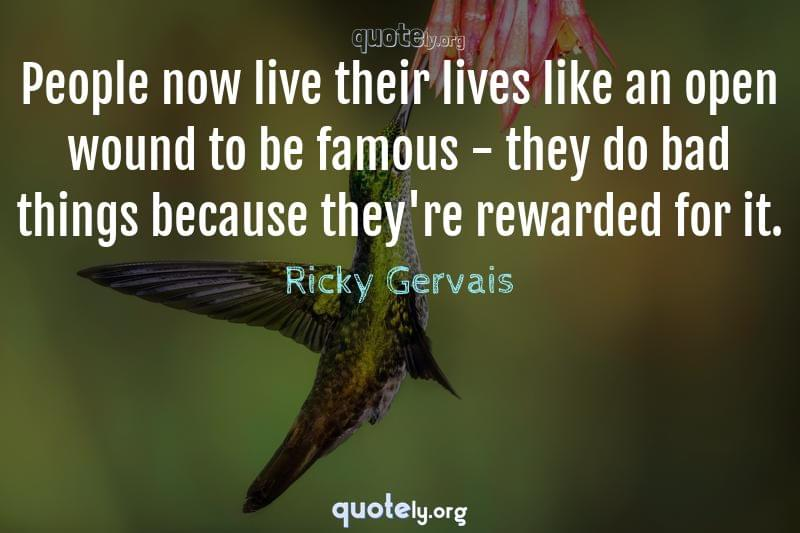 People now live their lives like an open wound to be famous - they do bad things because they're rewarded for it. by Ricky Gervais