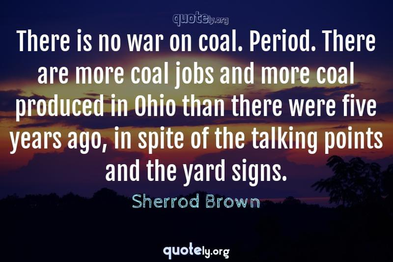 There is no war on coal. Period. There are more coal jobs and more coal produced in Ohio than there were five years ago, in spite of the talking points and the yard signs. by Sherrod Brown
