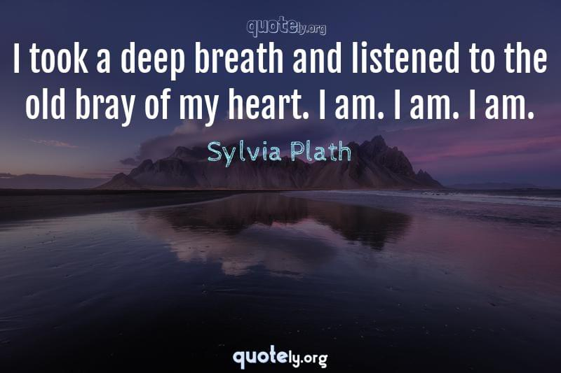 I took a deep breath and listened to the old bray of my heart. I am. I am. I am. by Sylvia Plath